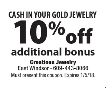 CASH IN YOUR GOLD JEWELRY 10% off additional bonus. Must present this coupon. Expires 1/5/18.
