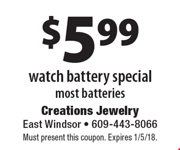 $5.99 watch battery special most batteries. Must present this coupon. Expires 1/5/18.