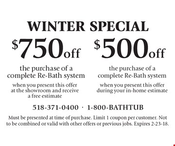 Winter Special $750 off the purchase of a complete Re-Bath system when you present this offer at the showroom and receive a free estimate. $500 off the purchase of a complete Re-Bath system when you present this offer during your in-home estimate. Must be presented at time of purchase. Limit 1 coupon per customer. Not to be combined or valid with other offers or previous jobs. Expires 2-23-18.