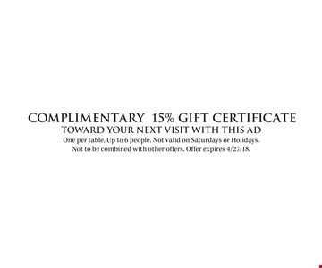 COMPLIMENTARY 15% Gift Certificate Toward your next visit with this ad. One per table. Up to 6 people. Not valid on Saturdays or Holidays. Not to be combined with other offers. Offer expires 4/27/18.