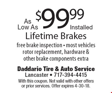$99.99 As Low As Installed Lifetime Brakes free brake inspection - most vehicles rotor replacement, hardware & other brake components extra. With this coupon. Not valid with other offers or prior services. Offer expires 4-30-18.
