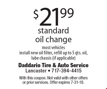 $21.99 standard oil change most vehicles install new oil filter, refill up to 5 qts. oil, lube chassis (if applicable). With this coupon. Not valid with other offers or prior services. Offer expires 7-31-18.