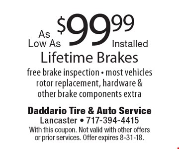 Lifetime Brakes As Low As $99.99 Installed. Free brake inspection. Most vehicles rotor replacement, hardware & other brake components extra. With this coupon. Not valid with other offers or prior services. Offer expires 8-31-18.
