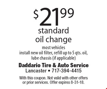 $21.99 standard oil change most vehicles. Install new oil filter, refill up to 5 qts. oil, lube chassis (if applicable). With this coupon. Not valid with other offers or prior services. Offer expires 8-31-18.