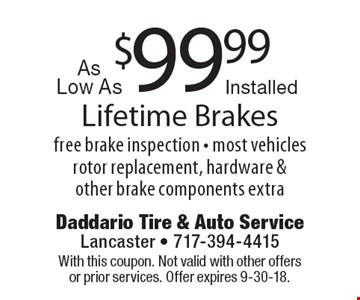 Lifetime brakes as low as $99.99 installed. Free brake inspection. Most vehicles rotor replacement, hardware & other brake components extra. With this coupon. Not valid with other offers or prior services. Offer expires 9-30-18.