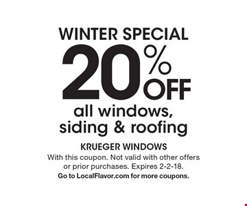 WINTER SPECIAL. 20% OFF all windows, siding & roofing. With this coupon. Not valid with other offers or prior purchases. Expires 2-2-18. Go to LocalFlavor.com for more coupons.