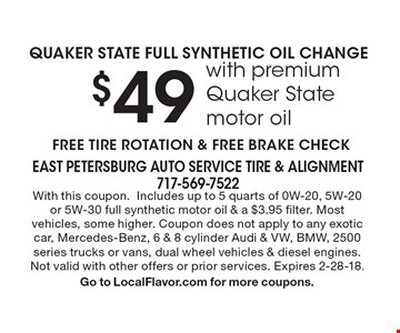 $49 QUAKER STATE FULL SYNTHETIC OIL CHANGE with premium Quaker State motor oil. FREE TIRE ROTATION & FREE BRAKE CHECK. With this coupon.Includes up to 5 quarts of 0W-20, 5W-20or 5W-30 full synthetic motor oil & a $3.95 filter. Most vehicles, some higher. Coupon does not apply to any exotic car, Mercedes-Benz, 6 & 8 cylinder Audi & VW, BMW, 2500 series trucks or vans, dual wheel vehicles & diesel engines. Not valid with other offers or prior services. Expires 2-28-18. Go to LocalFlavor.com for more coupons.