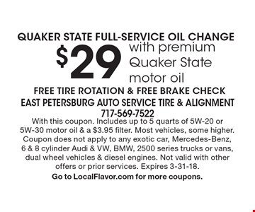 $29 QUAKER STATE FULL-SERVICE OIL CHANGE with premium Quaker State motor oil. FREE TIRE ROTATION & FREE BRAKE CHECK. With this coupon. Includes up to 5 quarts of 5W-20 or 5W-30 motor oil & a $3.95 filter. Most vehicles, some higher. Coupon does not apply to any exotic car, Mercedes-Benz,6 & 8 cylinder Audi & VW, BMW, 2500 series trucks or vans, dual wheel vehicles & diesel engines. Not valid with other offers or prior services. Expires 3-31-18. Go to LocalFlavor.com for more coupons.