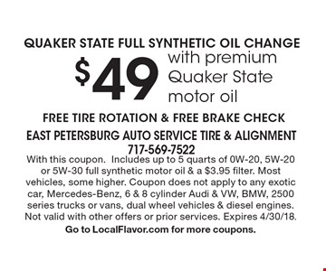 $49 QUAKER STATE FULL SYNTHETIC OIL CHANGE with premium Quaker State motor oil. FREE TIRE ROTATION & FREE BRAKE CHECK. With this coupon.Includes up to 5 quarts of 0W-20, 5W-20or 5W-30 full synthetic motor oil & a $3.95 filter. Most vehicles, some higher. Coupon does not apply to any exotic car, Mercedes-Benz, 6 & 8 cylinder Audi & VW, BMW, 2500 series trucks or vans, dual wheel vehicles & diesel engines. Not valid with other offers or prior services. Expires 4/30/18. Go to LocalFlavor.com for more coupons.