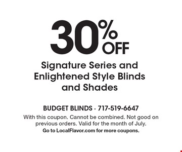 30% OFF Signature Series and Enlightened Style Blinds and Shades. With this coupon. Cannot be combined. Not good on previous orders. Valid for the month of July. Go to LocalFlavor.com for more coupons.