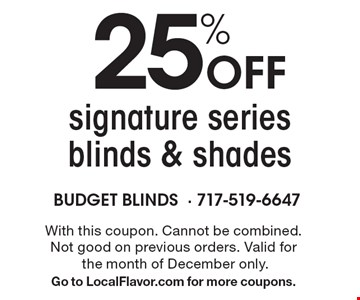 25% Off signature series blinds & shades. With this coupon. Cannot be combined. Not good on previous orders. Valid for the month of December only. Go to LocalFlavor.com for more coupons.