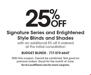 25% OFF Signature Series and Enlightened Style Blinds and Shades. With an additional 5% off if ordered at the initial consultation. With this coupon. Cannot be combined. Not good on previous orders. Good for the month of June. Go to LocalFlavor.com for more coupons.