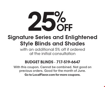 25% OFF Signature Series and Enlightened Style Blinds and Shades with an additional 5% off if ordered at the initial consultation. With this coupon. Cannot be combined. Not good on previous orders. Good for the month of June. Go to LocalFlavor.com for more coupons.