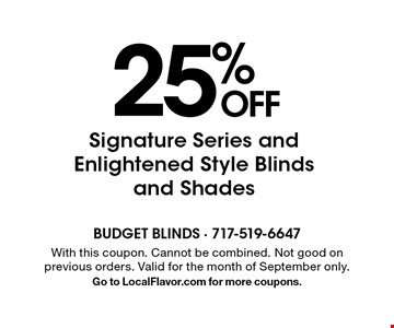 25% OFF Signature Series and Enlightened Style Blinds and Shades. With this coupon. Cannot be combined. Not good on previous orders. Valid for the month of September only. Go to LocalFlavor.com for more coupons.