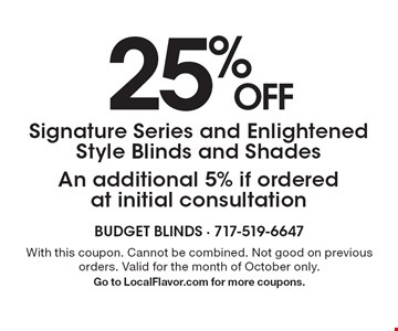 25% OFF Signature Series and Enlightened Style Blinds and Shades, An additional 5% if ordered at initial consultation. With this coupon. Cannot be combined. Not good on previous orders. Valid for the month of October only. Go to LocalFlavor.com for more coupons.