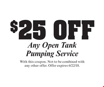 $25 OFF Any Open Tank Pumping Service. With this coupon. Not to be combined with any other offer. Offer expires 6/22/18.