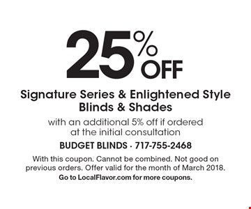 25% OFF Signature Series & Enlightened Style Blinds & Shades with an additional 5% off if ordered at the initial consultation. With this coupon. Cannot be combined. Not good on previous orders. Offer valid for the month of March 2018. Go to LocalFlavor.com for more coupons.