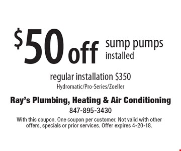$50 off sump pumps installed regular installation $350 Hydromatic/Pro-Series/Zoeller. With this coupon. One coupon per customer. Not valid with other offers, specials or prior services. Offer expires 4-20-18.