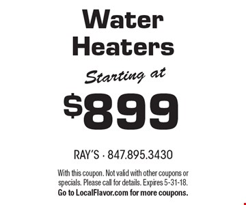 Starting at $899 Water Heaters. With this coupon. Not valid with other coupons or specials. Please call for details. Expires 5-31-18. 