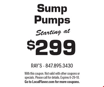 Starting at $299 Sump Pumps. With this coupon. Not valid with other coupons or specials. Please call for details. Expires 6-29-18. Go to LocalFlavor.com for more coupons.