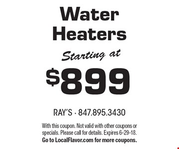 Starting at $899 Water Heaters. With this coupon. Not valid with other coupons or specials. Please call for details. Expires 6-29-18. Go to LocalFlavor.com for more coupons.