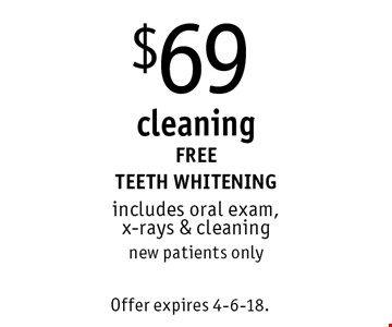 $69 cleaning. FREE TEETH WHITENING. Includes oral exam, x-rays & cleaning. New patients only. Offer expires 4-6-18.