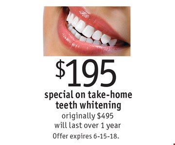 $195 special on take-home teeth whitening originally $495 will last over 1 year. Offer expires 6-15-18.