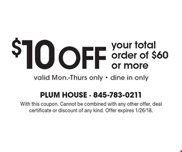 $10 off your total order of $60 or more. Valid Mon.-Thurs only. Dine in only. With this coupon. Cannot be combined with any other offer, deal certificate or discount of any kind. Offer expires 1/26/18.