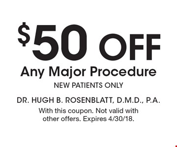 $50 off Any Major Procedure new patients only. With this coupon. Not valid with other offers. Expires 4/30/18.