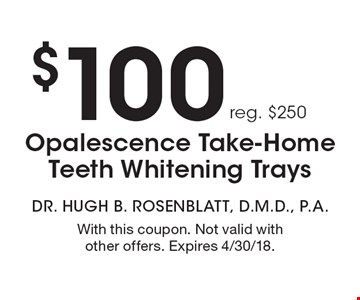 $100 Opalescence Take-Home Teeth Whitening Trays reg. $250. With this coupon. Not valid with other offers. Expires 4/30/18.