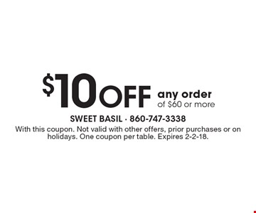 $10 Off any order of $60 or more. With this coupon. Not valid with other offers, prior purchases or on holidays. One coupon per table. Expires 2-2-18.