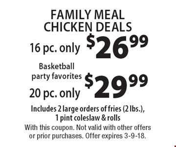 Family Meal Chicken Deals $29.99 20 pc. only Includes 2 large orders of fries (2 lbs.), 1 pint coleslaw & rolls. $26.99 16 pc. only Includes 2 large orders of fries (2 lbs.), 1 pint coleslaw & rolls. With this coupon. Not valid with other offers or prior purchases. Offer expires 3-9-18.