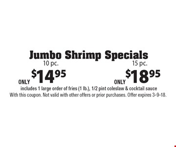 Jumbo Shrimp Specials $14.95 10 pc. includes 1 large order of fries (1 lb.), 1/2 pint coleslaw & cocktail sauce. $18.95 15 pc. includes 1 large order of fries (1 lb.), 1/2 pint coleslaw & cocktail sauce. With this coupon. Not valid with other offers or prior purchases. Offer expires 3-9-18.