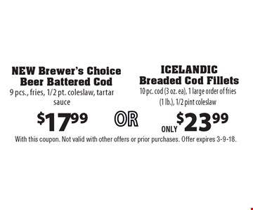 $17.99 NEW Brewer's Choice Beer Battered Cod 9 pcs., fries, 1/2 pt. coleslaw, tartar sauce. $23.99 ICELANDIC Breaded Cod Fillets 10 pc. cod (3 oz. ea), 1 large order of fries (1 lb.), 1/2 pint coleslaw. With this coupon. Not valid with other offers or prior purchases. Offer expires 3-9-18.