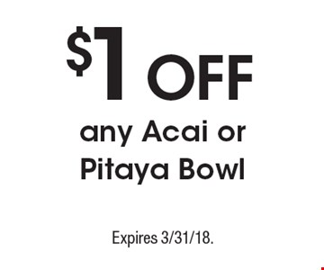 $1 Off any Acai or Pitaya Bowl. Expires 3/31/18.