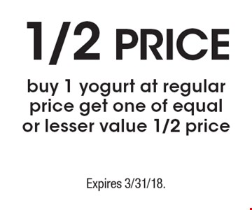 1/2 Price. Buy 1 yogurt at regular price get one of equal or lesser value 1/2 price. Expires 3/31/18.