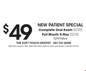 $49 New Patient Special. Complete Oral Exam (0150), Full Mouth X-Ray (0210). $210 Value. With this coupon. Not valid with other offers or prior purchases. Expires 3/5/18.