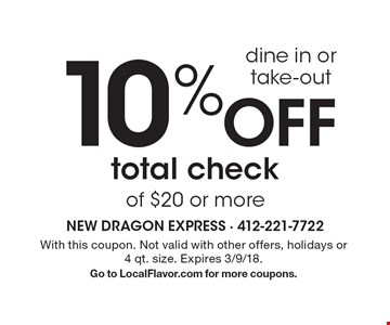 Dine In or Take-out: 10% off total check of $20 or more. With this coupon. Not valid with other offers, holidays or4 qt. size. Expires 3/9/18. Go to LocalFlavor.com for more coupons.