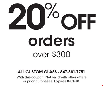 20% OFF orders over $300. With this coupon. Not valid with other offers or prior purchases. Expires 8-31-18.