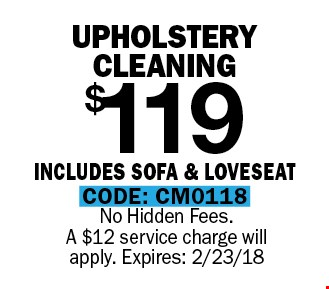 $119 Upholstery Cleaning. Includes Sofa & Loveseat. No Hidden Fees. A $12 service charge will apply. Expires: 2/23/18