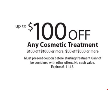 Up to $100 OFF Any Cosmetic Treatment. $100 off $1000 or more, $50 off $500 or more. Must present coupon before starting treatment. Cannot be combined with other offers. No cash value. Expires 6-11-18.