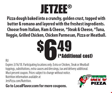 $6.49 Jetzee pizza dough baked into a crunchy, golden crust, topped with butter & romano and layered with the freshest ingredients (*Additional cost). Choose from Italian, Ham & Cheese, *Steak & Cheese, *Tuna, Veggie, Grilled Chicken, Chicken Parmesan, Pizza or Meatball. RUExpires 3/16/18. Participating locations only. Extra or Chicken, Steak or Meatball toppings, substitutions, extra sauces and dressings, tax and delivery additional. Must present coupon. Prices subject to change without notice. Nutrition information available at JetsPizza.com/Nutrition. Go to LocalFlavor.com for more coupons.