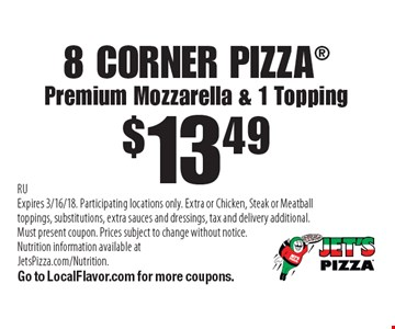 $13.49 8 Corner Pizza. Premium Mozzarella & 1 Topping. RUExpires 3/16/18. Participating locations only. Extra or Chicken, Steak or Meatball toppings, substitutions, extra sauces and dressings, tax and delivery additional. Must present coupon. Prices subject to change without notice. Nutrition information available at JetsPizza.com/Nutrition. Go to LocalFlavor.com for more coupons.