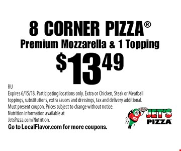 8 CORNER PIZZA $13.49. Premium Mozzarella & 1 Topping. RU. Expires 6/15/18. Participating locations only. Extra or Chicken, Steak or Meatball toppings, substitutions, extra sauces and dressings, tax and delivery additional. Must present coupon. Prices subject to change without notice. Nutrition information available at JetsPizza.com/Nutrition. Go to LocalFlavor.com for more coupons.