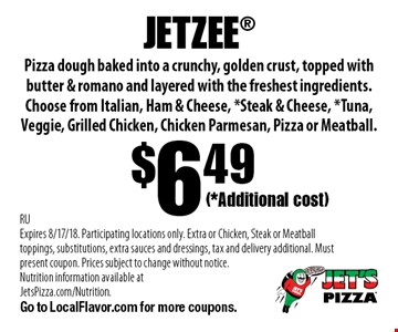 (*Additional cost)$6.49JETZEE Pizza dough baked into a crunchy, golden crust, topped with butter & romano and layered with the freshest ingredients. Choose from Italian, Ham & Cheese, *Steak & Cheese, *Tuna, Veggie, Grilled Chicken, Chicken Parmesan, Pizza or Meatball.. RUExpires 8/17/18. Participating locations only. Extra or Chicken, Steak or Meatball toppings, substitutions, extra sauces and dressings, tax and delivery additional. Must present coupon. Prices subject to change without notice. Nutrition information available at JetsPizza.com/Nutrition. Go to LocalFlavor.com for more coupons.