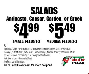 SALADS Antipasto, Caesar, Garden, or Greek $4.99SMALL: FEEDS 1-2. $5.49MEDIUM: FEEDS 2-3. . RUExpires 8/17/18. Participating locations only. Extra or Chicken, Steak or Meatball toppings, substitutions, extra sauces and dressings, tax and delivery additional. Must present coupon. Prices subject to change without notice. Nutrition information available at JetsPizza.com/Nutrition. Go to LocalFlavor.com for more coupons.