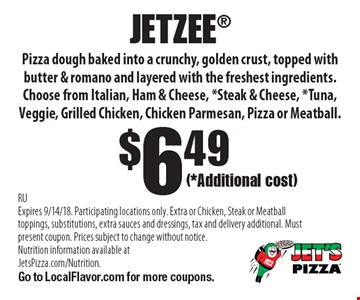 $6.49 JETZEE: Pizza dough baked into a crunchy, golden crust, topped with butter & romano and layered with the freshest ingredients. Choose from Italian, Ham & Cheese, *Steak & Cheese, *Tuna, Veggie, Grilled Chicken, Chicken Parmesan, Pizza or Meatball. RU Expires 9/14/18. (*Additional cost). Participating locations only. Extra or Chicken, Steak or Meatball toppings, substitutions, extra sauces and dressings, tax and delivery additional. Must present coupon. Prices subject to change without notice. Nutrition information available at JetsPizza.com/Nutrition. Go to LocalFlavor.com for more coupons.