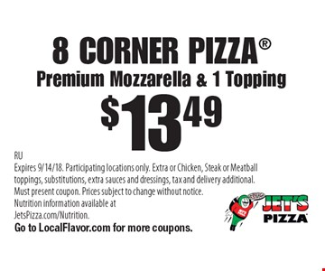 $13.49 8 CORNER PIZZA. Premium Mozzarella & 1 Topping. RU Expires 9/14/18. Participating locations only. Extra or Chicken, Steak or Meatball toppings, substitutions, extra sauces and dressings, tax and delivery additional. Must present coupon. Prices subject to change without notice. Nutrition information available at JetsPizza.com/Nutrition. Go to LocalFlavor.com for more coupons.
