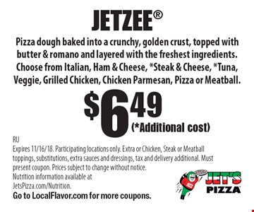(*Additional cost)$6.49JETZEE Pizza dough baked into a crunchy, golden crust, topped with butter & romano and layered with the freshest ingredients. Choose from Italian, Ham & Cheese, *Steak & Cheese, *Tuna, Veggie, Grilled Chicken, Chicken Parmesan, Pizza or Meatball.. RUExpires 11/16/18. Participating locations only. Extra or Chicken, Steak or Meatball toppings, substitutions, extra sauces and dressings, tax and delivery additional. Must present coupon. Prices subject to change without notice. Nutrition information available at JetsPizza.com/Nutrition. Go to LocalFlavor.com for more coupons.