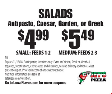 SALADS Antipasto, Caesar, Garden, or Greek $4.99SMALL: FEEDS 1-2. $5.49MEDIUM: FEEDS 2-3. . RUExpires 11/16/18. Participating locations only. Extra or Chicken, Steak or Meatball toppings, substitutions, extra sauces and dressings, tax and delivery additional. Must present coupon. Prices subject to change without notice. Nutrition information available at JetsPizza.com/Nutrition. Go to LocalFlavor.com for more coupons.